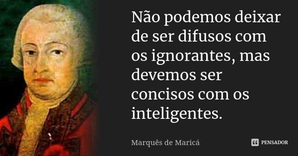 Não podemos deixar de ser difusos com os ignorantes, mas devemos ser concisos com os inteligentes.... Frase de Marquês de Maricá.