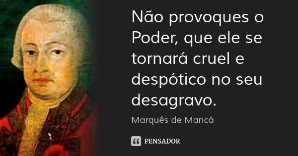 Não provoques o Poder, que ele se tornará cruel e despótico no seu desagravo.... Frase de Marquês de Maricá.