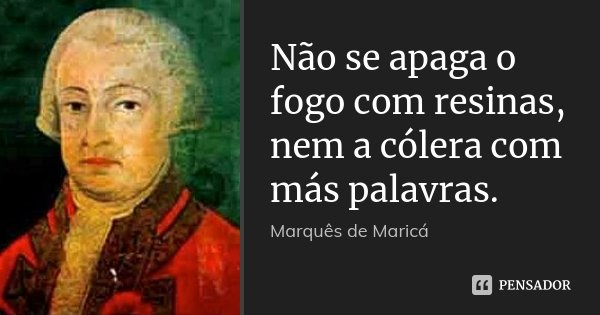 Não se apaga o fogo com resinas, nem a cólera com más palavras.... Frase de Marquês de Maricá.