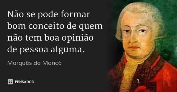 Não se pode formar bom conceito de quem não tem boa opinião de pessoa alguma.... Frase de Marquês de Maricá.