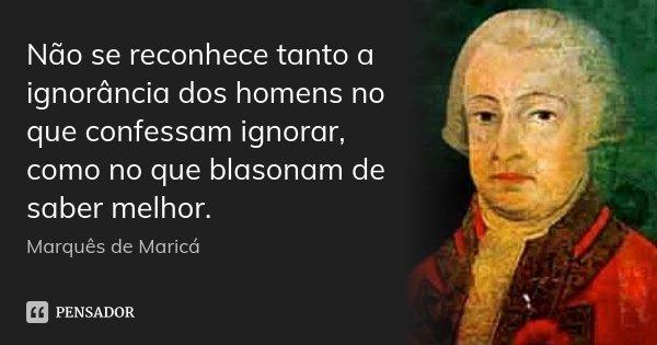 Não se reconhece tanto a ignorância dos homens no que confessam ignorar, como no que blasonam de saber melhor.... Frase de Marquês de Maricá.