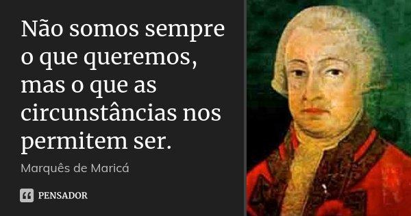 Não somos sempre o que queremos, mas o que as circunstâncias nos permitem ser.... Frase de Marquês de Maricá.