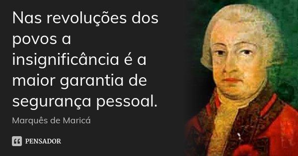 Nas revoluções dos povos a insignificância é a maior garantia de segurança pessoal.... Frase de Marquês de Maricá.