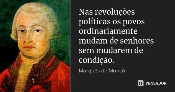 Nas revoluções políticas os povos ordinariamente mudam de senhores sem mudarem de condição.... Frase de Marquês de Maricá.
