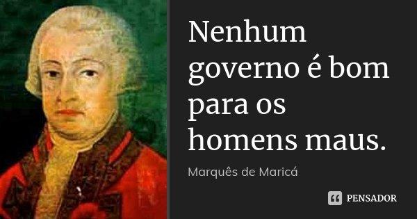 Nenhum governo é bom para os homens maus.... Frase de Marquês de Maricá.