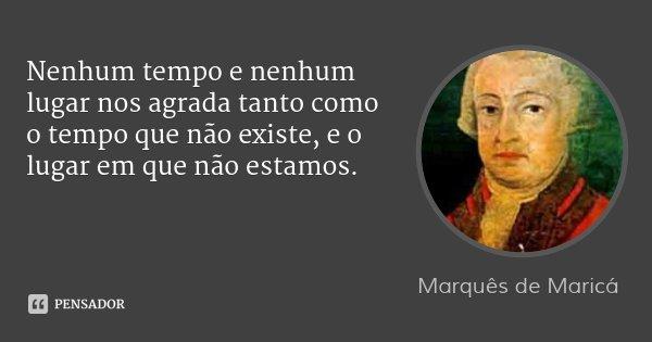 Nenhum tempo e nenhum lugar nos agrada tanto como o tempo que não existe, e o lugar em que não estamos.... Frase de Marquês de Maricá.