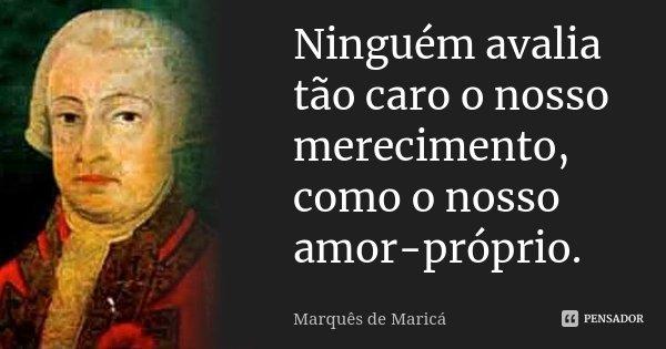 Ninguém avalia tão caro o nosso merecimento, como o nosso amor-próprio.... Frase de Marquês de Maricá.