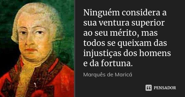 Ninguém considera a sua ventura superior ao seu mérito, mas todos se queixam das injustiças dos homens e da fortuna.... Frase de Marquês de Maricá.