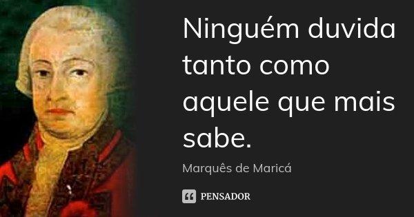 Ninguém duvida tanto como aquele que mais sabe.... Frase de Marquês de Maricá.