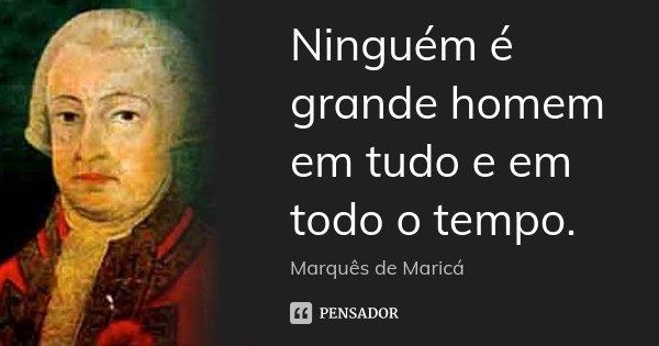 Ninguém é grande homem em tudo e em todo o tempo.... Frase de Marquês de Maricá.
