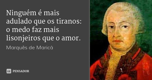 Ninguém é mais adulado que os tiranos: o medo faz mais lisonjeiros que o amor.... Frase de Marquês de Maricá.