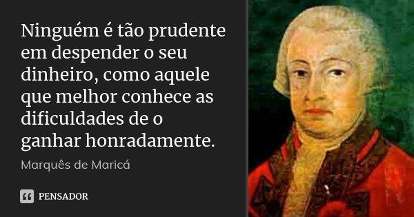 Ninguém é tão prudente em despender o seu dinheiro, como aquele que melhor conhece as dificuldades de o ganhar honradamente.... Frase de Marquês de Maricá.