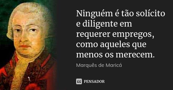 Ninguém é tão solícito e diligente em requerer empregos, como aqueles que menos os merecem.... Frase de Marquês de Maricá.