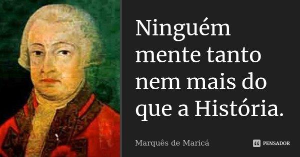 Ninguém mente tanto nem mais do que a História.... Frase de Marquês de Maricá.