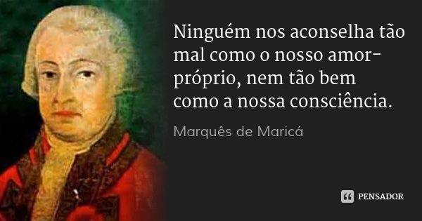 Ninguém nos aconselha tão mal como o nosso amor-próprio, nem tão bem como a nossa consciência.... Frase de Marquês de Maricá.