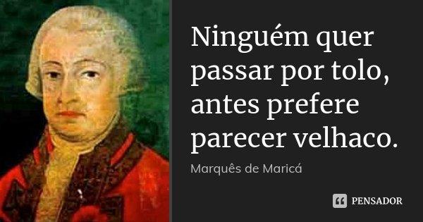 Ninguém quer passar por tolo, antes prefere parecer velhaco.... Frase de Marquês de Maricá.