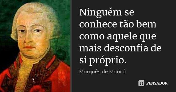Ninguém se conhece tão bem como aquele que mais desconfia de si próprio.... Frase de Marquês de Maricá.