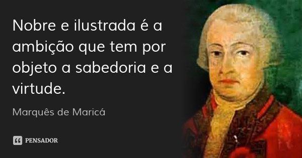 Nobre e ilustrada é a ambição que tem por objeto a sabedoria e a virtude.... Frase de Marquês de Maricá.