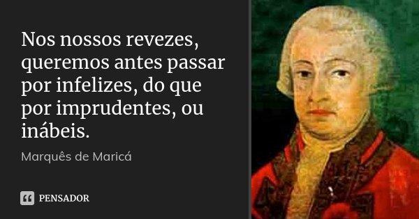 Nos nossos revezes, queremos antes passar por infelizes, do que por imprudentes, ou inábeis.... Frase de Marquês de Maricá.