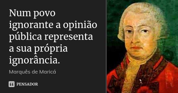 Num povo ignorante a opinião pública representa a sua própria ignorância.... Frase de Marquês de Maricá.