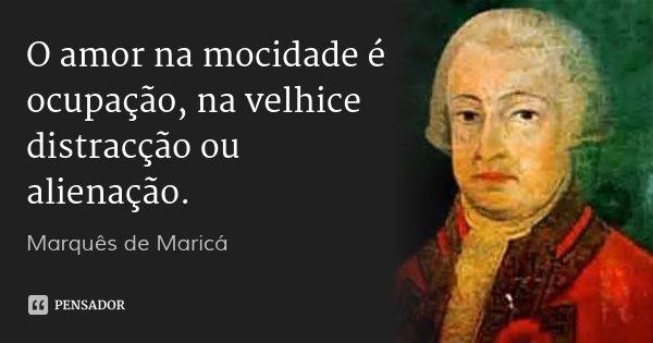 O amor na mocidade é ocupação, na velhice distracção ou alienação.... Frase de Marquês de Maricá.