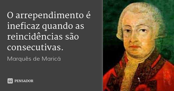 O arrependimento é ineficaz quando as reincidências são consecutivas.... Frase de Marquês de Maricá.