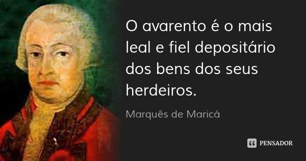 O avarento é o mais leal e fiel depositário dos bens dos seus herdeiros.... Frase de Marquês de Maricá.