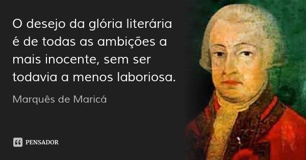 O desejo da glória literária é de todas as ambições a mais inocente, sem ser todavia a menos laboriosa.... Frase de Marquês de Maricá.