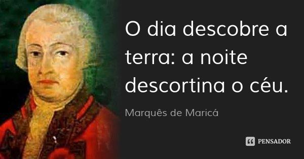 O dia descobre a terra: a noite descortina o céu.... Frase de Marquês de Maricá.