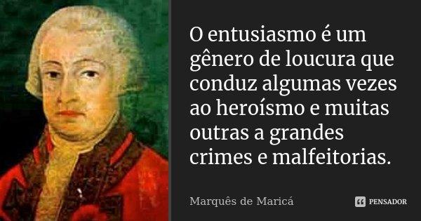 O entusiasmo é um gênero de loucura que conduz algumas vezes ao heroísmo e muitas outras a grandes crimes e malfeitorias.... Frase de Marquês de Maricá.