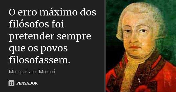 O erro máximo dos filósofos foi pretender sempre que os povos filosofassem.... Frase de Marquês de Maricá.
