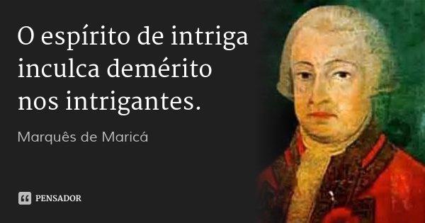 O espírito de intriga inculca demérito nos intrigantes.... Frase de Marquês de Maricá.