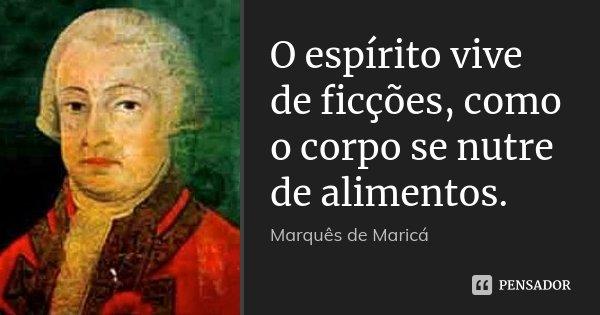 O espírito vive de ficções, como o corpo se nutre de alimentos.... Frase de Marquês de Maricá.