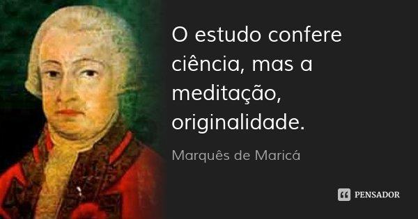 O estudo confere ciência, mas a meditação, originalidade.... Frase de Marquês de Maricá.