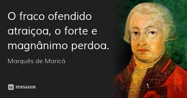 O fraco ofendido atraiçoa, o forte e magnânimo perdoa.... Frase de Marquês de Maricá.