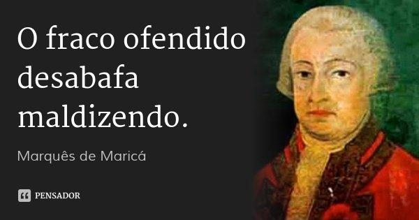 O fraco ofendido desabafa maldizendo.... Frase de Marquês de Maricá.