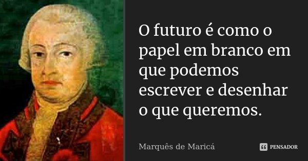 O futuro é como o papel em branco em que podemos escrever e desenhar o que queremos.... Frase de Marquês de Maricá.