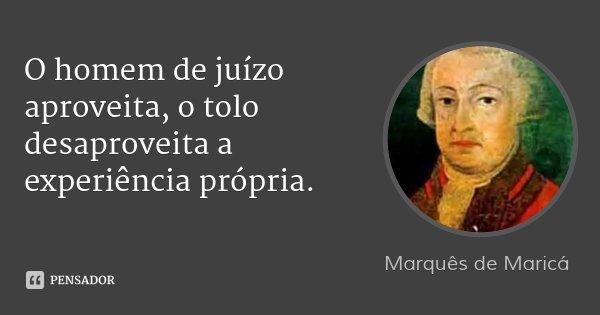 O homem de juízo aproveita, o tolo desaproveita a experiência própria.... Frase de Marquês de Maricá.