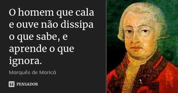 O homem que cala e ouve não dissipa o que sabe, e aprende o que ignora.... Frase de Marquês de Maricá.