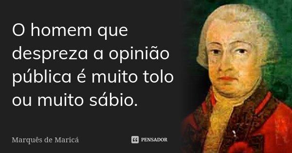 O homem que despreza a opinião pública é muito tolo ou muito sábio.... Frase de Marquês de Maricá.