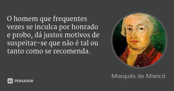 O homem que frequentes vezes se inculca por honrado e probo, dá justos motivos de suspeitar-se que não é tal ou tanto como se recomenda.... Frase de Marquês de Maricá.