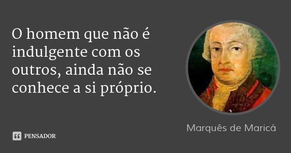 O homem que não é indulgente com os outros, ainda não se conhece a si próprio.... Frase de Marquês de Maricá.