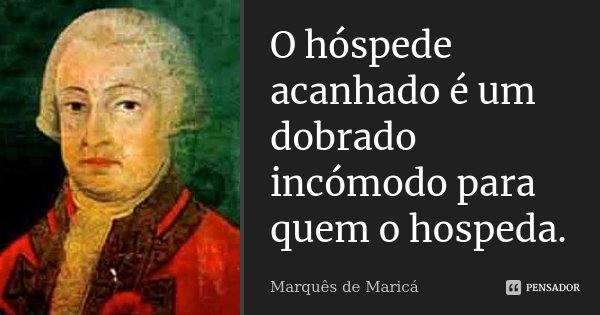 O hóspede acanhado é um dobrado incómodo para quem o hospeda.... Frase de Marquês de Maricá.