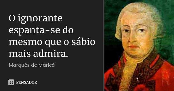 O ignorante espanta-se do mesmo que o sábio mais admira.... Frase de Marquês de Maricá.