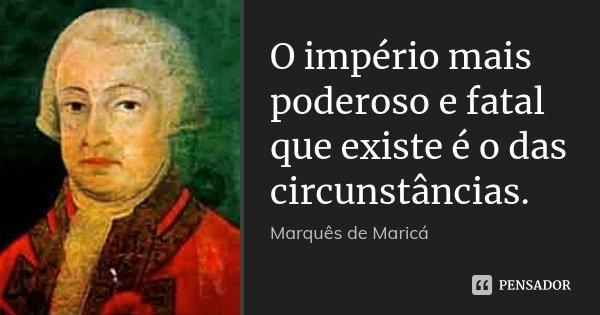 O império mais poderoso e fatal que existe é o das circunstâncias.... Frase de Marquês de Maricá.