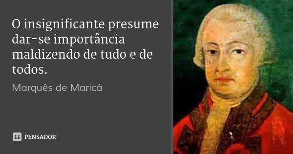 O insignificante presume dar-se importância maldizendo de tudo e de todos.... Frase de Marquês de Maricá.