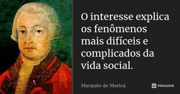 O interesse explica os fenómenos mais difíceis e complicados da vida social.... Frase de Marquês de Maricá.