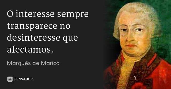 O interesse sempre transparece no desinteresse que afectamos.... Frase de Marquês de Maricá.