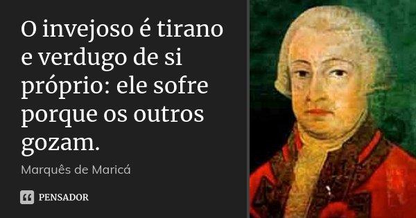O invejoso é tirano e verdugo de si próprio: ele sofre porque os outros gozam.... Frase de Marquês de Maricá.