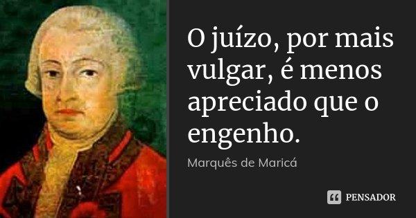 O juízo, por mais vulgar, é menos apreciado que o engenho.... Frase de Marquês de Maricá.